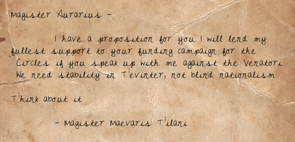 Magister Aurarius —  I have a proposition for you. I will lend my fullest support to your funding campaign for the Circles if you speak up with me against the Venatori. We need stability in Tevinter, not blind nationalism.  Think about it.  — Magister Maevaris Tilani