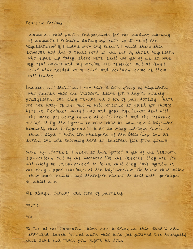 Dearest Dorian,  I suppose that you're responsible for the sudden showing of support I received during my turn in front of the Magisterium? If I didn't know any better, I would think that someone had had a quiet word in the ear of those Magisters who spoke up. Sadly, there were still too few of us to make any real impact and my motion was rejected, but at least I said what needed to be said, and perhaps some of them will listen.  Despite our failures, I now have a core group of Magisters who oppose what the Venatori stand for. They're mostly youngsters, and they remind me a lot of you, darling. There are not many of us, but we will continue to push for change here in Tevinter whilst you and your Inquisitor deal with the more pressing issue of this Breach and the creature behind it. By the by—is it true that he was once a Magister himself, this Corypheus? I hear so many strange rumours these days. There are whispers of the Black City and all sorts, and it's becoming hard to separate fact from fiction.  Since my address, I seem to have forced a few of the Venatori supporters out of the woodwork like the insects they are. You will likely be unsurprised to learn that they have agents in the very upper echelons of the Magisterium. At least that makes them more visible and therefore easier to deal with, perhaps. We shall see.  As always, darling, take care of yourself.  Yours,  Mae  P.S. One of the rumours I have been hearing is that Halward has travelled south. I'm not sure what he's got planned but hopefully this news will reach you before he does.